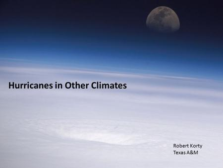 Hurricanes in Other Climates Robert Korty Texas A&M.