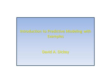 Introduction to Predictive Modeling with Examples David A. Dickey.