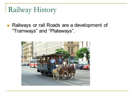 "Railway History Railways or rail Roads are a development of ""Tramways"" and ""Plateways""."