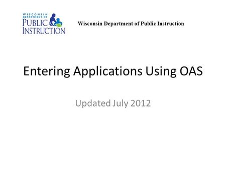 Entering Applications Using OAS Updated July 2012 Wisconsin Department of Public Instruction.