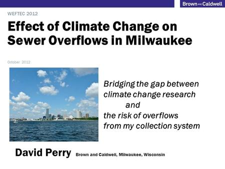 Effect of Climate Change on Sewer Overflows in Milwaukee WEFTEC 2012 October 2012 Bridging the gap between climate change research and the risk of overflows.