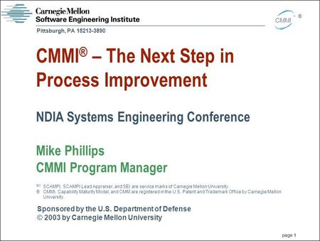 Sponsored by the U.S. Department of Defense © 2003 by Carnegie Mellon University page 1 Pittsburgh, PA 15213-3890 CMMI ® CMMI ® – The Next Step in Process.