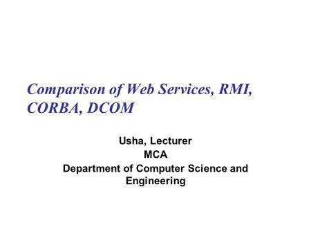 Comparison of Web Services, RMI, CORBA, DCOM Usha, Lecturer MCA Department of Computer Science and Engineering.