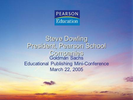 Steve Dowling President, Pearson School Companies Goldman Sachs Educational Publishing Mini-Conference March 22, 2005.
