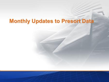 Monthly Updates to Presort Data. Agenda What is Presort Data? History of Update Schedule Important Terms to Understand The New Schedule Transition to.