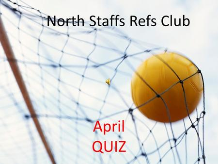 NORTH STAFFS REFS QUIZ April QUIZ North Staffs Refs Club.