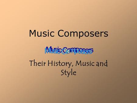 Music Composers Their History, Music and Style Introduction.