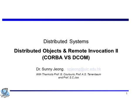 1 Distributed Systems Distributed Objects & Remote Invocation II (CORBA VS DCOM) Dr. Sunny Jeong. With Thanks to.