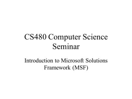 CS480 Computer Science Seminar Introduction to Microsoft Solutions Framework (MSF)