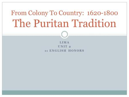 LIMA UNIT 2 11 ENGLISH HONORS From Colony To Country: 1620-1800 The Puritan Tradition.