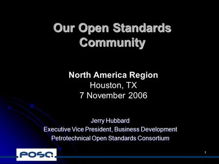 1 Our Open Standards Community Jerry Hubbard Executive Vice President, Business Development Petrotechnical Open Standards Consortium North America Region.