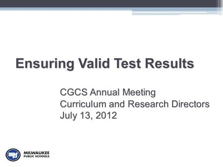 Ensuring Valid Test Results CGCS Annual Meeting Curriculum and Research Directors July 13, 2012.