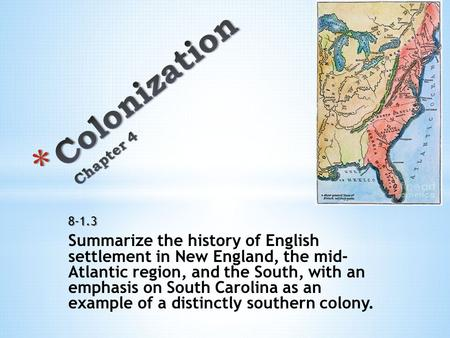 8-1.3 Summarize the history of English settlement in New England, the mid- Atlantic region, and the South, with an emphasis on South Carolina as an example.