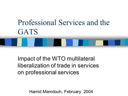 Professional Services and the GATS Impact of the WTO multilateral liberalization of trade in services on professional services Hamid Mamdouh, February.