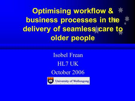 Optimising workflow & business processes in the delivery of seamless care to older people Isobel Frean HL7 UK October 2006.
