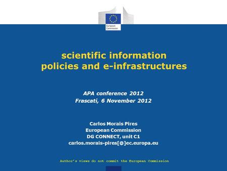 Scientific information policies and e-infrastructures APA conference 2012 Frascati, 6 November 2012 Carlos Morais Pires European Commission DG CONNECT,
