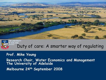Prof. Mike Young Research Chair, Water Economics and Management The University of Adelaide Melbourne 24 th September 2008 Duty of care: A smarter way of.