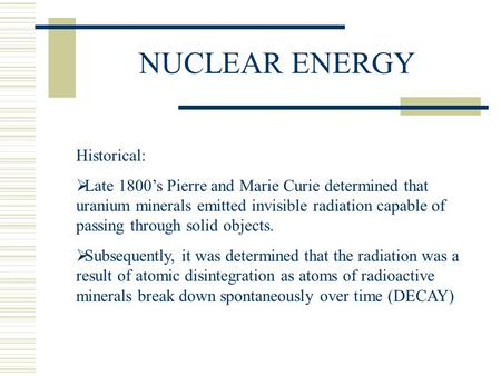 NUCLEAR ENERGY Historical:  Late 1800's Pierre and <strong>Marie</strong> <strong>Curie</strong> determined that uranium minerals emitted invisible radiation capable of passing through.