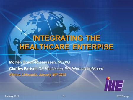 January 2012IHE Europe 1 INTEGRATING THE HEALTHCARE ENTERPISE Morten Bruun-Rasmussen, MEDIQ Charles Parisot, GE Healthcare, IHE International Board Vilnius,