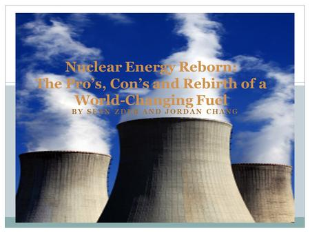 BY SEAN ZDEB AND JORDAN CHANG Nuclear Energy Reborn: The Pro's, Con's and Rebirth of a World-Changing Fuel.