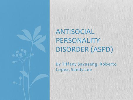 By Tiffany Sayaseng, Roberto Lopez, Sandy Lee ANTISOCIAL PERSONALITY DISORDER (ASPD)