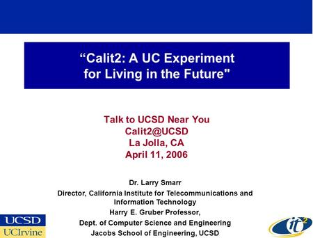 """Calit2: A UC Experiment for Living in the Future Talk to UCSD Near You La Jolla, CA April 11, 2006 Dr. Larry Smarr Director, California Institute."