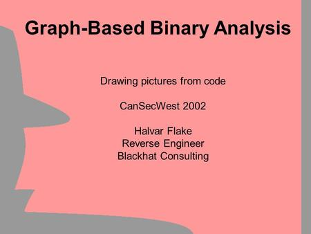 Drawing pictures from code CanSecWest 2002 Halvar Flake Reverse Engineer Blackhat Consulting Graph-Based Binary Analysis.