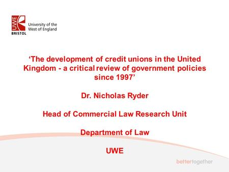 'The development of credit unions in the United Kingdom - a critical review of government policies since 1997' Dr. Nicholas Ryder Head of Commercial Law.