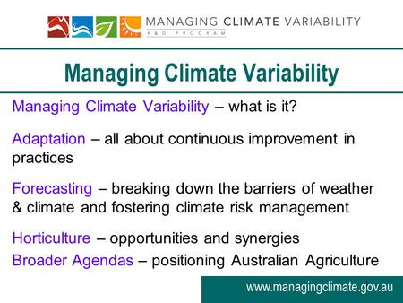 Www.managingclimate.gov.au 1 Managing Climate Variability Managing Climate Variability – what is it? Adaptation – all about continuous improvement in practices.