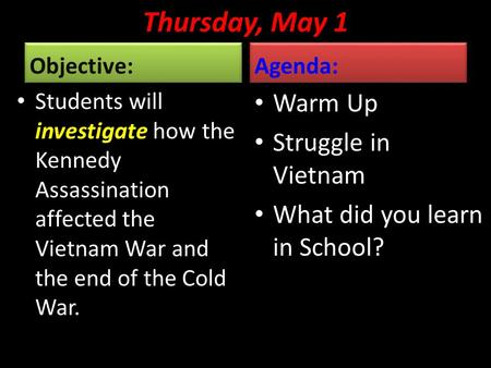 Thursday, May 1 Objective: Students will investigate how the Kennedy Assassination affected the Vietnam War and the end of the Cold War. Agenda: Warm Up.