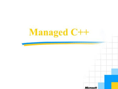 Managed C++. Objectives Overview to Visual C++.NET Concepts and architecture Developing with Managed Extensions for C++ Use cases Managed C++, Visual.