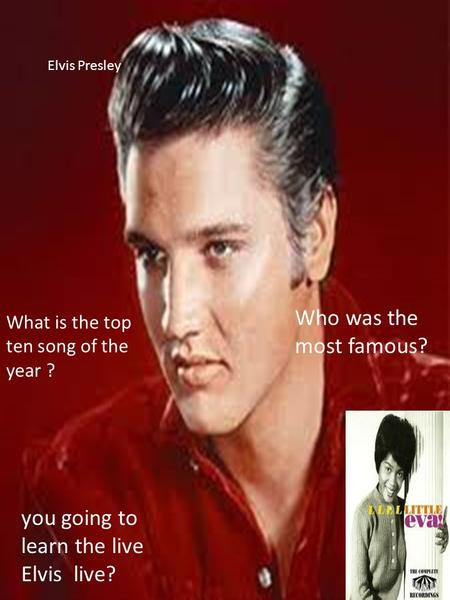 Elvis Presley What is the top ten song of the year ? Who was the most famous? you going to learn the live Elvis live?