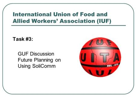 International Union of Food and Allied Workers' Association (IUF) Task #3: GUF Discussion Future Planning on Using SoliComm.