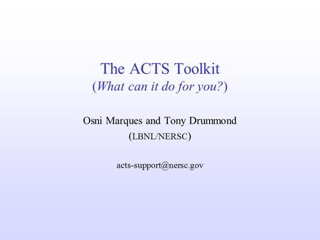 The ACTS Toolkit (What can it do for you?) Osni Marques and Tony Drummond ( LBNL/NERSC )