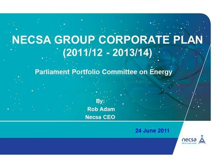 NECSA GROUP CORPORATE PLAN (2011/12 - 2013/14) By: Rob Adam Necsa CEO 24 June 2011 Parliament Portfolio Committee on Energy.