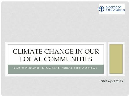 ROB WALROND, DIOCESAN RURAL LIFE ADVISOR CLIMATE CHANGE IN OUR LOCAL COMMUNITIES 25 th April 2015.