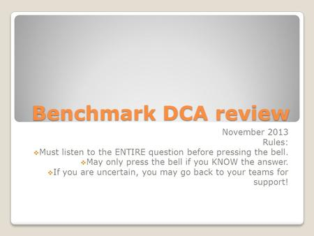 Benchmark DCA review November 2013 Rules:  Must listen to the ENTIRE question before pressing the bell.  May only press the bell if you KNOW the answer.
