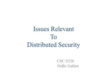 Issues Relevant To Distributed Security CSC 8320 Nidhi Gahlot.