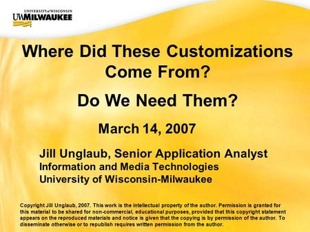 UWM CIO Office Where Did These Customizations Come From? Do We Need Them? March 14, 2007 Jill Unglaub, Senior Application Analyst Information and Media.