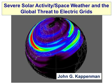 Severe Solar Activity/Space Weather and the Global Threat to Electric Grids John G. Kappenman.