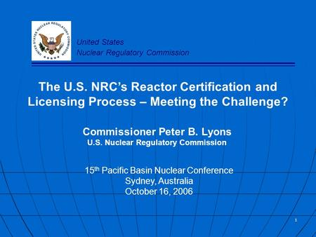 1 The U.S. NRC's Reactor Certification and Licensing Process – Meeting the Challenge? Commissioner Peter B. Lyons U.S. Nuclear Regulatory Commission 15.