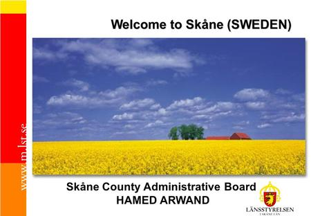 Welcome to Skåne (SWEDEN) Skåne County Administrative Board HAMED ARWAND.