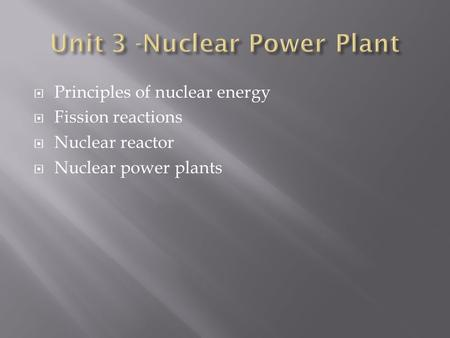  Principles of nuclear energy  Fission reactions  Nuclear reactor  Nuclear power plants.