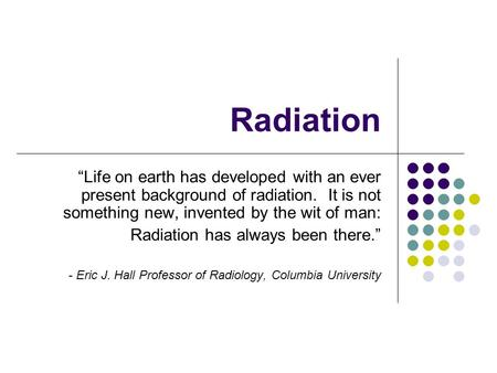 "Radiation ""Life on earth has developed with an ever present background of radiation. It is not something new, invented by the wit of man: Radiation has."