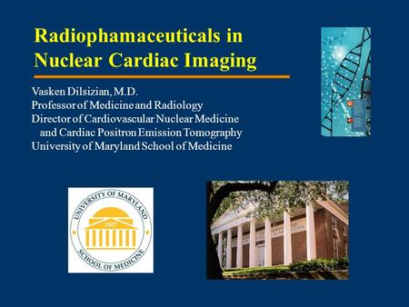 Radiophamaceuticals in Nuclear Cardiac Imaging Vasken Dilsizian, M.D. Professor of Medicine and Radiology Director of Cardiovascular Nuclear Medicine and.