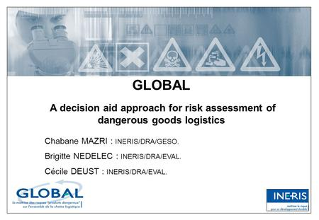 GLOBAL A decision aid approach for risk assessment of dangerous goods logistics Chabane MAZRI : INERIS/DRA/GESO. Brigitte NEDELEC : INERIS/DRA/EVAL. Cécile.