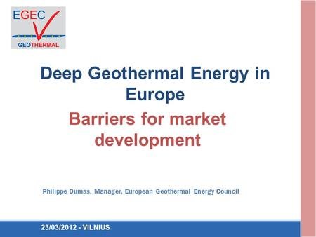 Deep Geothermal Energy in Europe Barriers for market development Philippe Dumas, Manager, European Geothermal Energy Council 23/03/2012 - VILNIUS.