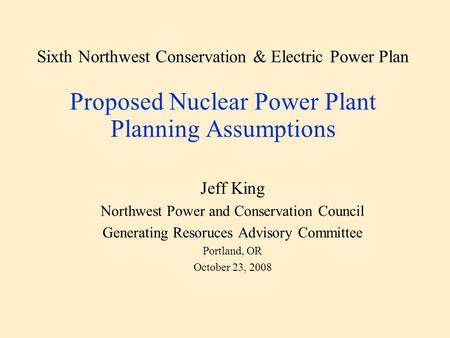 Sixth Northwest Conservation & Electric Power Plan Proposed Nuclear Power Plant Planning Assumptions Jeff King Northwest Power and Conservation Council.