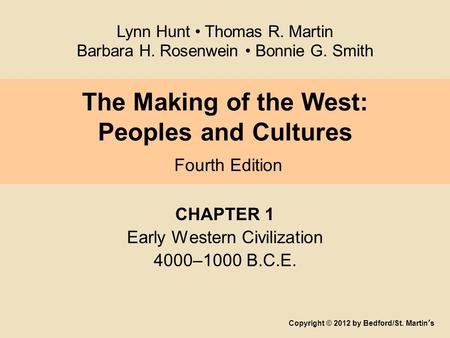 The Making of the West: Peoples and Cultures Fourth Edition CHAPTER 1 Early Western Civilization 4000–1000 B.C.E. Copyright © 2012 by Bedford/St. Martin's.