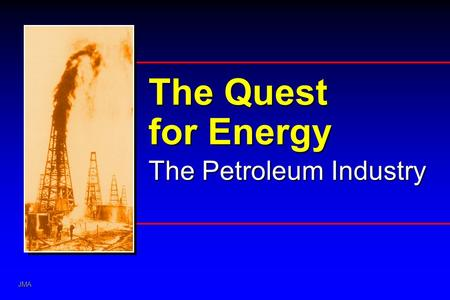 JMA The Quest for Energy The Petroleum Industry. JMA Discovering and Producing Petroleum Interpreting the Unseen Silicon Graphics Trap Source Charge Tools.